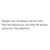 How, May, and Will: People may not always tell you how  they feel about you, but they will always  show you. Pay attention