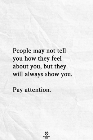 How, May, and Will: People may not tel  you how they feel  about you, but they  will always show you.  Pay attention.
