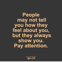 <3: People  may not tell  you how they  feel about you,  but they always  show you.  Pay attention.  Lessons Taught  By LIFE <3