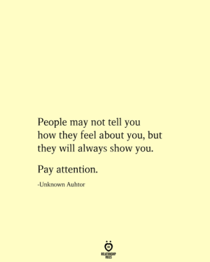 pay attention: People may not tell you  how they feel about you, but  they will always show you.  Pay attention  -Unknown Auhtor  RELATIONSHIP  RULES