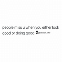 Funny, Memes, and Good: people miss u when you either look  good or doing good esacam,.ony  @sarcasm_ony SarcasmOnly