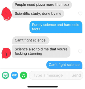 Can't fight facts: People need pizza more than sex  Scientific study, done by me  Purely science and hard cold  facts.  Can't fight science.  Science also told me that you're  fucking stunning  Can't fight science  O GIF  Send  Type a message Can't fight facts