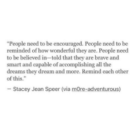"""Brave, Dreams, and All The: """"People need to be encouraged. People need to be  reminded of how wonderful they are. People need  to be believed in-told that they are brave and  smart and capable of accomplishing all the  dreams they dream and more. Remind each other  of this.""""  Stacey Jean Speer (via mOre-adventurous)"""