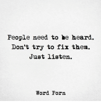 Be Heard: People need to be heard.  Don't try to fix them.  Just listen.  Word Porn