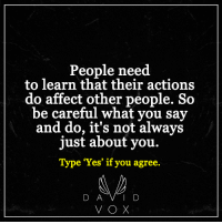 <3: People need  to learn that their actions  do affect other people. So  be careful what you say  and do, it's not always  just about you.  Type Yes if you agree  D A V I D  VOX <3