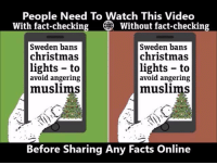 So important.: People Need To Watch This Video  With fact-checking O Without fact-checking  Sweden bans  Sweden bans  christmas  christmas  lights to  lights to  avoid angering  avoid angering  muslims  muslims  Before Sharing Any Facts Online So important.