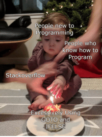 How To, Old, and Programming: People new to  Programming  eople who  know how to  Program  Stackoverflow  Excessively Using  GOTO and  IFELSE I still cringe at my old code