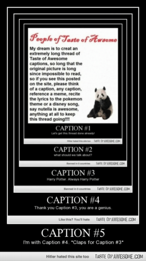 Caption #5http://omg-humor.tumblr.com: People of Taste of Awsome  My dream is to creat an  extremely long thread of  Taste of Awesome  captions, so long that the  original picture is long  since impossible to read,  so if you see this posted  on the site, please think  of a caption, any caption,  reference a meme, recite  the lyrics to the pokemon  theme or a disney song,  say nutella is awesome,  anything at all to keep  this thread going!!!  CAPTION #1  Let's get this thread done aiready!  TASTE OPAWESOME.COM  CAPTION #2  what should we talk about?  TASTE OF AWESOME.COM  Banned in 6 countries  CAPTION #3  Harry Potter. Always Harry Potter  TASTE OF AWESOME.COM  Banned in 0 countries  CAPTION #4  Thank you Caption #3, you are a genius.  TASTE OFAWESOME.COM  Like this? You'l hate  CAPTION #5  I'm with Caption #4. *Claps for Caption #3*  TASTE OF AWESOME.COM  Hitler hated this site too Caption #5http://omg-humor.tumblr.com