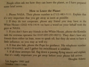 srsfunny:Leave The Planet: People often ask me how they can leave the planet, so I have prepared  some brief notes.  How to Leave the Planet  1. Phone NASA. Their phone number is (713) 483-3111. Explain that  it's very important that you get away as soon as possible  2. If they do not cooperate, phone any friend you may have in the  White House-(202) 456-1414-to have a word on your behalf with the  guys at NASA  3. If you don't have any friends in the White House, phone the Kremlin  (ask the overseas operator for 0107-095-295-9051). They don't have any  friends there either (at least, none to speak of), but they do seem to have a  little influence, so you may as well try  4. If that also fails, phone the Pope for guidance. His telephone number  is 011-39-6-6982, and I gather his switchboard is infallible.  5. If all these attempts fail, flag down a passing flying saucer and explain  that it's vitally important you get away before your phone bill arives.  Douglas Adams  Los Angeles 1983 and  London 1985/1986 srsfunny:Leave The Planet