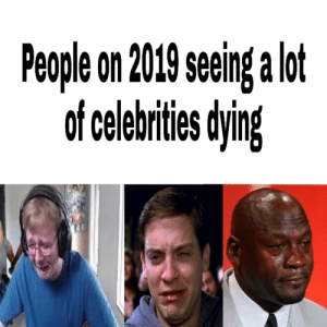 Juice, Streets, and Grumpy Cat: People on 2019 seeing a lot  of celebrities dying Juice Wrld, The Big Bird from Sesame Streets, Grumpy Cat, oh man.
