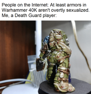 Internet, Death, and Warhammer: People on the Internet: At least armors in  Warhammer 40K aren't overtly sexualized.  Me, a Death Guard player: It feels like I'm wearing nothing at all
