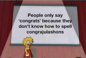 How To, MeIRL, and How: People only say  'congrats' because they  don't know how to spell  congrajulashons meirl