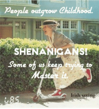 I like a good shenanigan as often as possible!: People outg  Childhood  SHENANIGANS!  Some of us keen tryin to  Mdste it.  Irish saying I like a good shenanigan as often as possible!