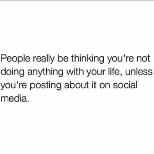 Funny how people percieve each other.: People really be thinking you're not  doing anything with your life, unless  you're posting about it on social  media. Funny how people percieve each other.