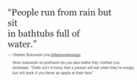 """Apple, Funny, and Hungry: """"People run from rain but  sit  in bathtubs full of  water.  Mia bittersweetsongs  Wow bukowski so profound do you also bathe fully clothed you  dickhead. """"Oohh isn't it funny that a person will eat when they're hungry  but will duck if you throw an apple at their face"""" Deep as fuck"""