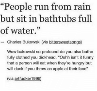 "FUCK OFF BUKOWSKI: ""People run from rain  but sit in bathtubs full  of water.""  -Charles Bukowski (via bittersweetsongs)  Wow bukowski so profound do you also bathe  fully clothed you dickhead. ""Oohh isn't it funny  that a person will eat when they're hungry but  will duck if you throw an apple at their face""  1  (via artfucker1996) FUCK OFF BUKOWSKI"