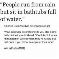 "@whitepeoplehumor always makes me laugh: ""People run from rain  but sit in bathtubs full  of water.""  - Charles Bukowski (via bittersweetsongs)  92  Wow bukowski so profound do you also bathe  fully clothed you dickhead. ""Oohh isn't it funny  that a person will eat when they're hungry but  will duck if you throw an apple at their face""  (via artfucker 1996) @whitepeoplehumor always makes me laugh"