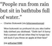 "<p><a href=""http://memehumor.net/post/174079461495/context-matters"" class=""tumblr_blog"">memehumor</a>:</p>  <blockquote><p>Context matters</p></blockquote>: ""People run from rain  but sit in bathtubs full  of water.""  - Charles Bukowski (via bittersweetsongs)  Wow bukowski so profound do you also bathe  fully clothed you dickhead. ""Oohh isn't it funny  that a person will eat when they're hungry but  will duck if you throw an apple at their face""  (via artfucker1996) <p><a href=""http://memehumor.net/post/174079461495/context-matters"" class=""tumblr_blog"">memehumor</a>:</p>  <blockquote><p>Context matters</p></blockquote>"