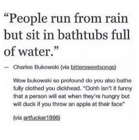 "Apple, Funny, and Hungry: ""People run from rain  but sit in bathtubs full  of water.""  Charles Bukowski (via bittersweetsongs)  Wow bukowski so profound do you also bathe  fully clothed you dickhead. ""Oohh isn't it funny  that a person will eat when they're hungry but  will duck if you throw an apple at their face""  (via artfucker1996) Suck it Bukowski"