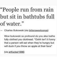 "Apple, Funny, and Hungry: ""People run from rain  but sit in bathtubs full  of water.""  - Charles Bukowski (via bittersweetsongs)  Wow bukowski so profound do you also bathe  fully clothed you dickhead. ""Oohh isn't it funny  that a person will eat when they're hungry but  will duck if you throw an apple at their face""  (via artfucker1996) DO NOT FOLLOW @LITTLE if you're easily OFFENDED 🤬😡"
