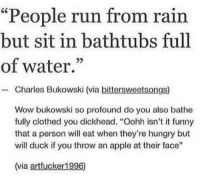 "Meirl: ""People run from rain  but sit in bathtubs full  of water.""  - Charles Bukowski (via bittersweetsongs)  Wow bukowski so profound do you also bathe  fully clothed you dickhead. ""Oohh isn't it funny  that a person will eat when they're hungry but  will duck if you throw an apple at their face""  (via artfucker1996) Meirl"