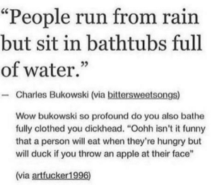 "Another smart ass speaking ultimate truths: ""People run from rain  but sit in bathtubs full  of water.  - Charles Bukowski (via bittersweetsongs)  Wow bukowski so profound do you also bathe  fully clothed you dickhead. ""Oohh isn't it funny  that a person will eat when they're hungry but  will duck if you throw an apple at their face""  (via artfucker1996) Another smart ass speaking ultimate truths"