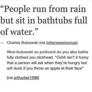 "That quote man lol: ""People run from rain  but sit in bathtubs full  of water.""  92  Charles Bukowski (via bittersweetsongs)  Wow bukowski so profound do you also bathe  fully clothed you dickhead. ""Oohh isn't it funny  that a person will eat when they're hungry but  will duck if you throw an apple at their face""  1  (via artfucker 1996) That quote man lol"