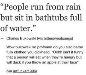 "Context matters: ""People run from rain  but sit in bathtubs full  of water.""  - Charles Bukowski (via bittersweetsongs)  Wow bukowski so profound do you also bathe  fully clothed you dickhead. ""Oohh isn't it funny  that a person will eat when they're hungry but  will duck if you throw an apple at their face""  (via artfucker1996) Context matters"