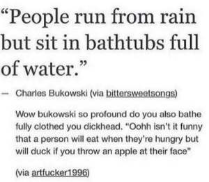 "Meirl by ThatOneKidOnTheSt MORE MEMES: ""People run from rain  but sit in bathtubs full  of water.""  - Charles Bukowski (via bittersweetsongs)  Wow bukowski so profound do you also bathe  fully clothed you dickhead. ""Oohh isn't it funny  that a person will eat when they're hungry but  will duck if you throw an apple at their face""  (via artfucker1996) Meirl by ThatOneKidOnTheSt MORE MEMES"