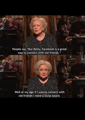 "Whatever floats your boat,Betty via /r/memes https://ift.tt/2AD6WvU: People say ""But Betty, Facebook is a great  way to connect with old friends.""  Well at my age if I wanna connect with  old friends I need a Ouija board. Whatever floats your boat,Betty via /r/memes https://ift.tt/2AD6WvU"