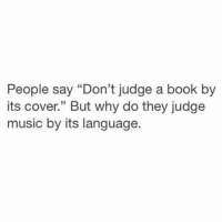 """dont judge a book by its cover: People say """"Don't judge a book by  its cover."""" But why do thev iudge  s cover"""" But why do they judge  music by its language"""