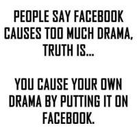 Facebook, Memes, and Too Much: PEOPLE SAY FACEBOOK  CAUSES TOO MUCH DRAMA,  TRUTH IS  YOU CAUSE YOUR OWN  DRAMA BY PUTTING IT ON  FACEBOOK. 👌