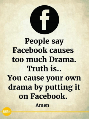 Facebook, Memes, and Too Much: People say  Facebook causes  too much Drama.  Truth is..  You cause your own  drama by putting it  on Facebook  Amen  BHBH :-)