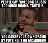 Facebook, Memes, and Too Much: PEOPLE SAY FACEBOOK CAUSES  TOO MUCH DRAMA,TRUTH IS  YOU CAUSE YOUR OWN DRAMA  BY PUTTING IT ON FACEB00K!!! 💯