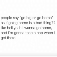 """This actually sounds ideal: people say """"go big or go home""""  as if going home is a bad thing??  like hell yeah i wanna go home,  and i'm gonna take a nap when i  get there This actually sounds ideal"""