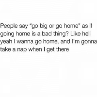 """Legit thoughts..: People say """"go big or go home"""" as if  going home is a bad thing? Like hell  yeah I wanna go home, and I'm gonna  take a nap when I get there Legit thoughts.."""