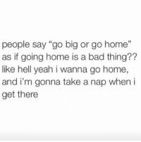 """i wanna go home: people say """"go big or go home""""  as if going home is a bad thing??  like hell yeah i wanna go home,  and i'm gonna take a nap when i  get there"""