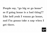 """i wanna go home: People say, """"go big or go home  as if going home is a bad thing??  Like hell yeah I wanna go home,  and I'm gonna take a nap when I  get there."""