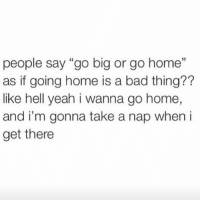 """people say """"go big or go home  as if going home is a bad thing??  like hell yeah i wanna go home  and i'm gonna take a nap when i  get there  29 ?? diply diplymemes memes funny home sleep truth relatable naps"""