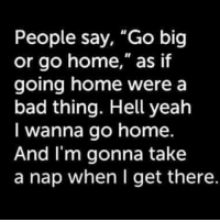 """A little Saturday morning motivation haha: People say, """"Go big  or go home,"""" as if  going home were a  bad thing. Hell yeah  I wanna go home  And I'm gonna take  a nap when I get there A little Saturday morning motivation haha"""