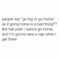 "Bad, Relationships, and Yeah: people say ""go big or go home""  as if going home is a bad thing??  like hell yeah i wanna go home,  and i'm gonna take a nap when i  get there"