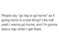 """i wanna go home: People say """"go big or go home"""" as if  going home is a bad thing? Like hell  yeah I wanna go home, and l'm gonna  take a nap when I get there"""
