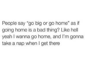 "Home Is: People say ""go big or go home"" as if  going home is a bad thing? Like hell  yeah I wanna go home, and l'm gonna  take a nap when I get there"
