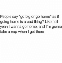 """NAP HARD: People say """"go big or go home"""" as if  going home is a bad thing? Like hell  yeah wanna go home, and I'm gonna  take a nap when I get there NAP HARD"""