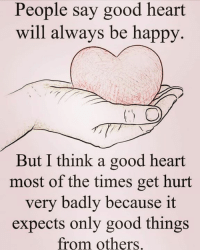 Via:@4ulovequotes: People say good heart  will always be happy.  But I think a good heart  most of the times get hurt  very badly because it  expects only good things  from others. Via:@4ulovequotes