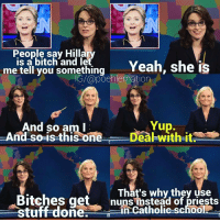 This post is meant only to be humorous and fun. I am, in no way, stating political beliefs with this post. This was a view of Hillary held in 2008 and, therefore, not relevant to her campaign in 2016. Phew, got that disclaimer out of the way. leslieknope parksandrec amypoehler parksandrecreation tinafey 30rock snl lizlemon weekendupdate hillaryclinton: People say Hilla  me is a bitch and le  Yeah, she is  tell you something  G/@poehlernation  And so am I  Yup.  And so is this one  Dea with it  That's why they use  Bitches get  nuns of priests  tuff done in Catholic school This post is meant only to be humorous and fun. I am, in no way, stating political beliefs with this post. This was a view of Hillary held in 2008 and, therefore, not relevant to her campaign in 2016. Phew, got that disclaimer out of the way. leslieknope parksandrec amypoehler parksandrecreation tinafey 30rock snl lizlemon weekendupdate hillaryclinton