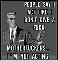 Fucking: PEOPLE SAY I  ACT LIKE I  DONT GIVE A  FUCK  MOTHERFUCKERS  M NOT ACTING