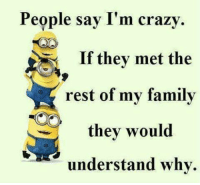crazy: People say I'm crazy  If they met the  rest of my family  they would  understand why.