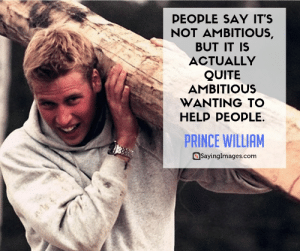 Family, Prince, and Help: PEOPLE SAY IT'S  NOT AMBITIOUS,  BUT IT IS  ACTUALLY  QUITE  AMBITIOUS  WANTING TO  HELP PEOPLE.  PRINCE WILLIAM  SayingImages.com 20 Prince William Quotes on Duty, Honor and Family #sayingimages #princewilliamquotes #princewilliam #quotes