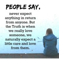 Love, Memes, and Never: PEOPLE SAY,  never expect  anything in return  from anyone. But  the Truth is when  we really love  Somme one, we  naturally expect a  little care and love  from them